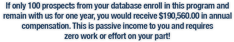 If only 100 prospects from your database enroll in this program and remain with us for one year, you would receive $190,560.00 in annual compensation. This is passive income to you and requires zero work or effort on your part!